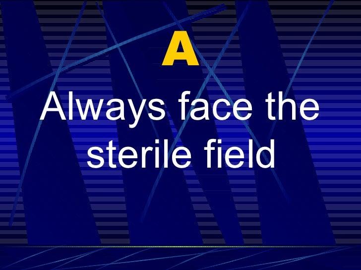 A <ul><li>Always face the sterile field   </li></ul>