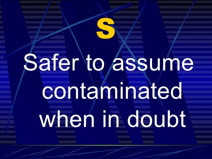 S <ul><li>Safer to assume contaminated when in doubt </li></ul>