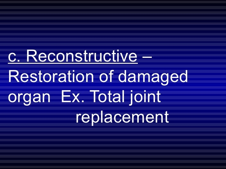 c. Reconstructive  –  Restoration of damaged  organ  Ex. Total joint  replacement