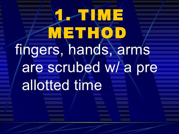 1. TIME METHOD   <ul><li>fingers, hands, arms are scrubed w/ a pre allotted time   </li></ul>
