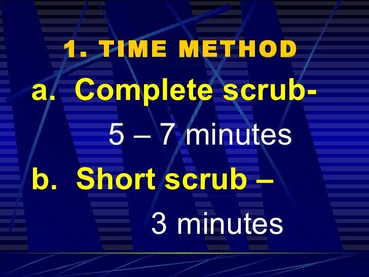1. TIME METHOD   <ul><li>a.  Complete scrub- </li></ul><ul><li>5 – 7 minutes </li></ul><ul><li>b.  Short scrub –   </li></...