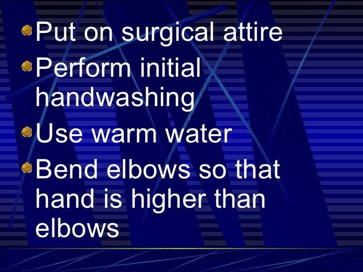 <ul><li>Put on surgical attire </li></ul><ul><li>Perform initial handwashing  </li></ul><ul><li>Use warm water </li></ul><...