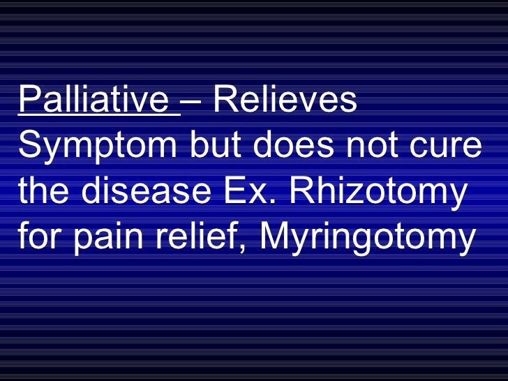 Palliative  – Relieves Symptom but does not cure the disease Ex. Rhizotomy for pain relief, Myringotomy