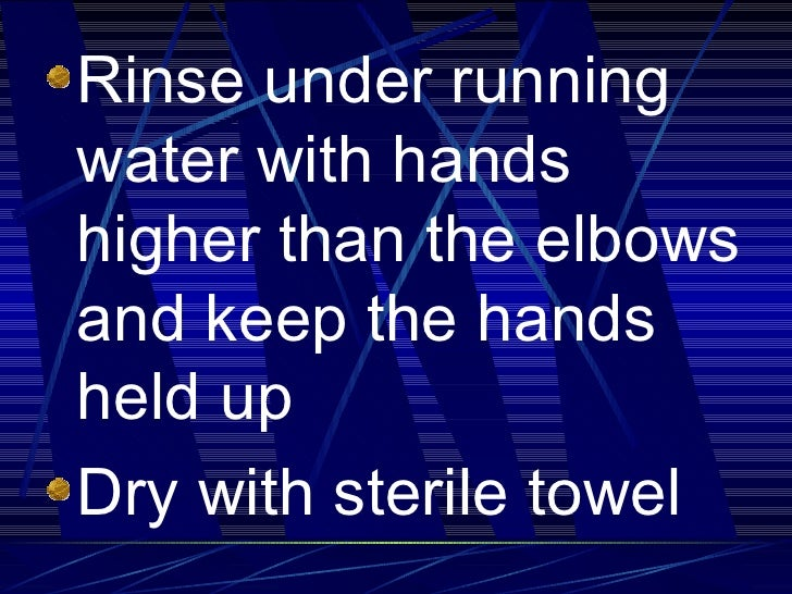 <ul><li>Rinse under running water with hands higher than the elbows and keep the hands held up </li></ul><ul><li>Dry with ...