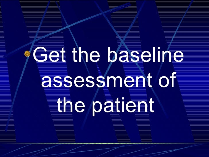 <ul><li>Get the baseline assessment of the patient   </li></ul>