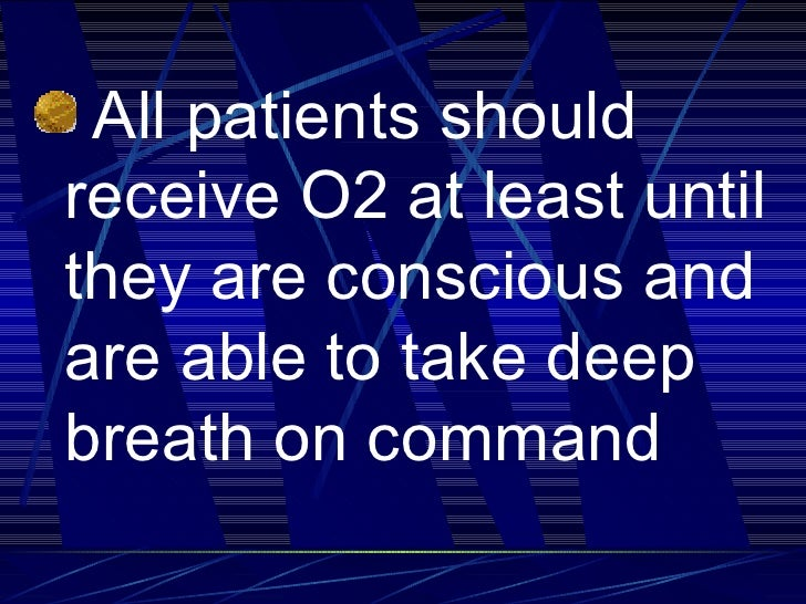 <ul><li>All patients should receive O2 at least until they are conscious and are able to take deep breath on command   </l...