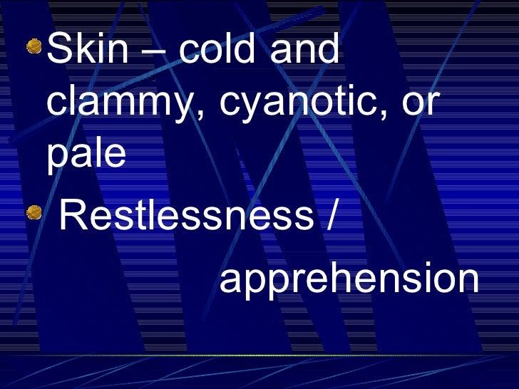 <ul><li>Skin – cold and clammy, cyanotic, or pale </li></ul><ul><li>Restlessness / </li></ul><ul><li>apprehension </li></ul>
