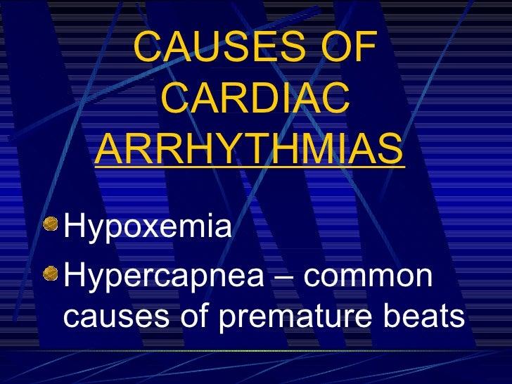 CAUSES OF CARDIAC  ARRHYTHMIAS   <ul><li>Hypoxemia </li></ul><ul><li>Hypercapnea – common causes of premature beats </li><...