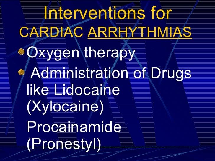 Interventions for  CARDIAC  ARRHYTHMIAS   <ul><li>Oxygen therapy </li></ul><ul><li>Administration of Drugs  like Lidocaine...