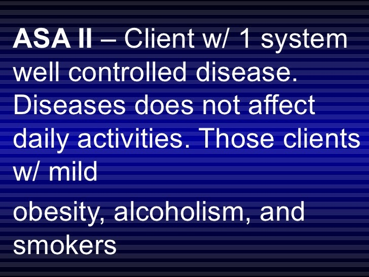 ASA II  – Client w/ 1 system well controlled disease. Diseases does not affect daily activities. Those clients w/ mild  ob...