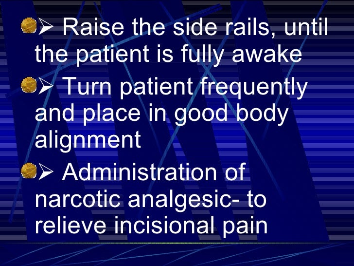 <ul><li>  Raise the side rails, until the patient is fully awake </li></ul><ul><li>  Turn patient frequently and place...
