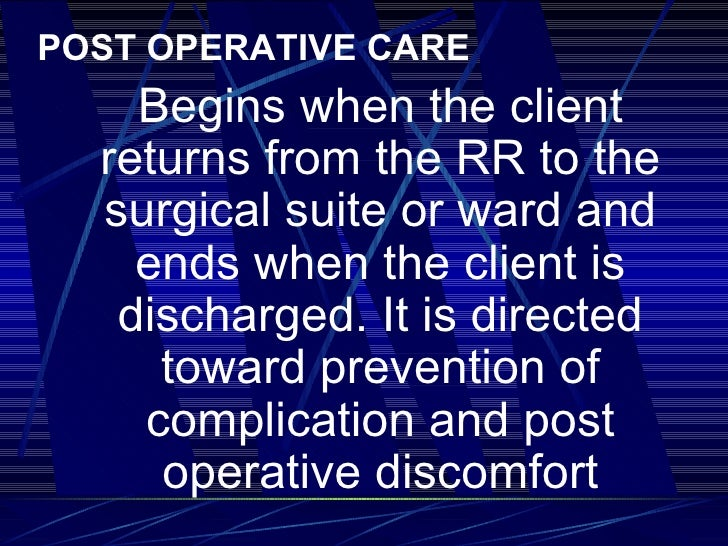 <ul><li>POST OPERATIVE CARE </li></ul><ul><li>Begins when the client returns from the RR to the surgical suite or ward and...