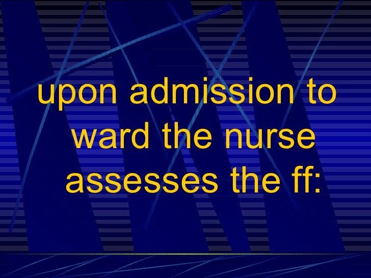 <ul><li>upon admission to ward the nurse assesses the ff: </li></ul>