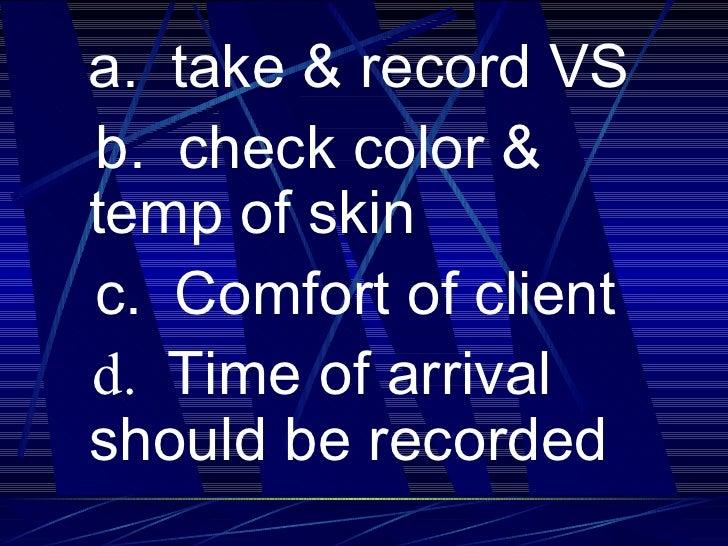 <ul><li>a.  take & record VS </li></ul><ul><li>b.  check color & temp of skin </li></ul><ul><li>c.  Comfort of client </li...