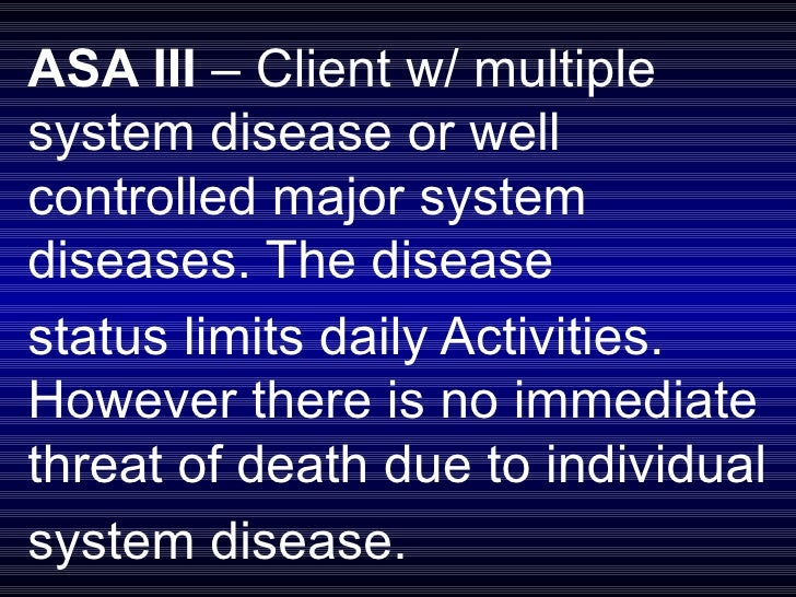 ASA III  – Client w/ multiple system disease or well controlled major system diseases. The disease  status limits daily Ac...