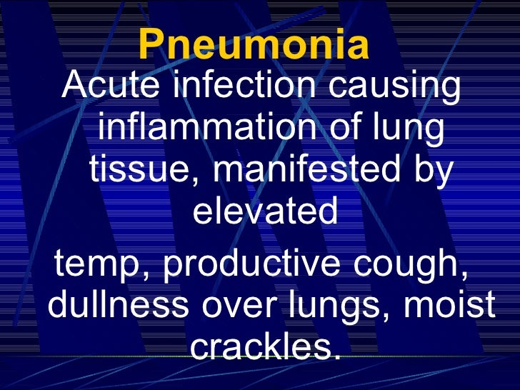 Pneumonia   <ul><li>Acute infection causing inflammation of lung tissue, manifested by elevated  </li></ul><ul><li>temp, p...