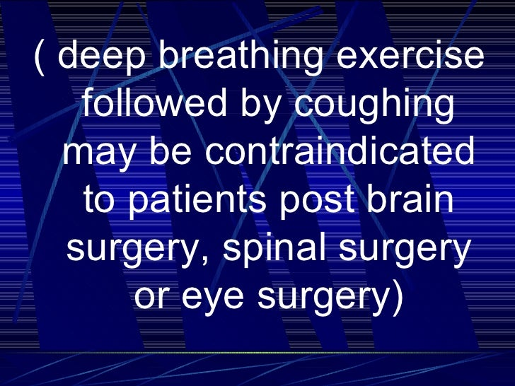 <ul><li>( deep breathing exercise followed by coughing may be contraindicated to patients post brain surgery, spinal surge...