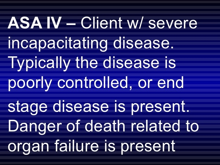 ASA IV –  Client w/ severe incapacitating disease. Typically the disease is poorly controlled, or end  stage disease is pr...