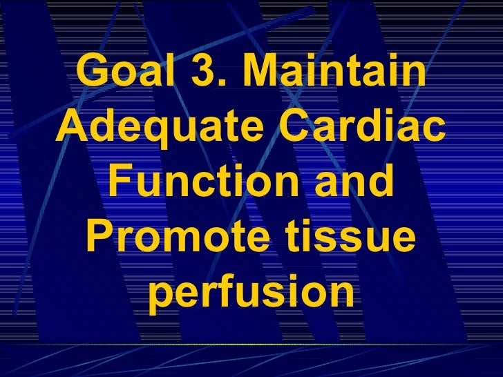 Goal 3. Maintain Adequate Cardiac Function and Promote tissue perfusion