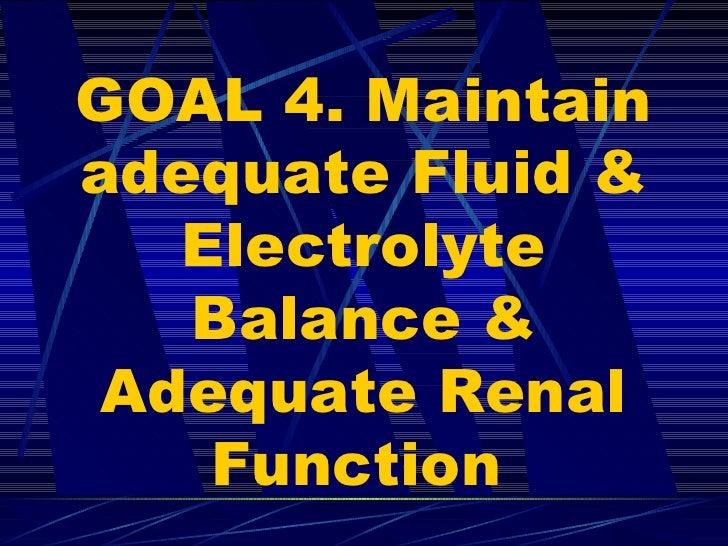 GOAL 4. Maintain adequate Fluid & Electrolyte Balance & Adequate Renal Function