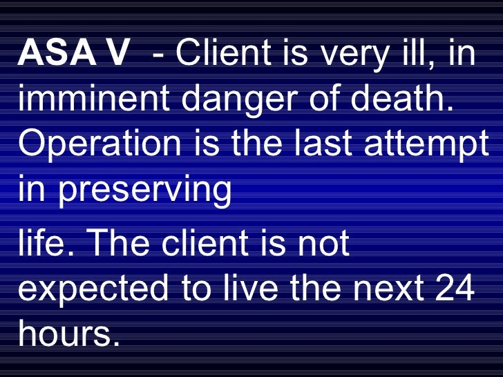 ASA V  - Client is very ill, in imminent danger of death. Operation is the last attempt in preserving  life. The client is...