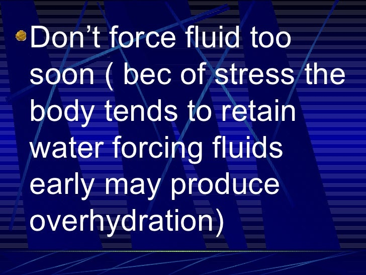 <ul><li>Don't force fluid too soon ( bec of stress the body tends to retain water forcing fluids early may produce overhyd...