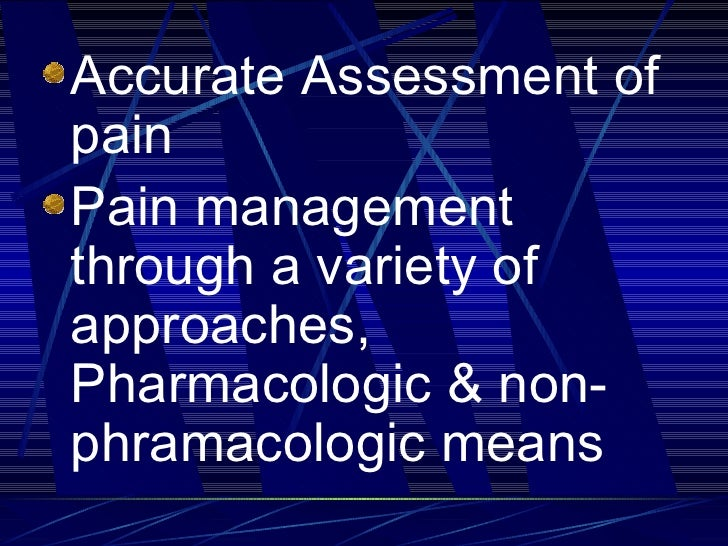 <ul><li>Accurate Assessment of pain </li></ul><ul><li>Pain management through a variety of approaches, Pharmacologic & non...