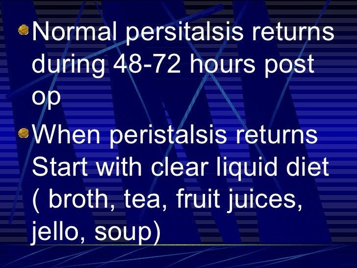 <ul><li>Normal persitalsis returns during 48-72 hours post op </li></ul><ul><li>When peristalsis returns Start with clear ...