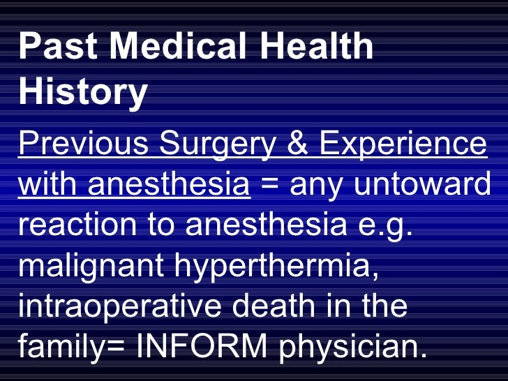 Past Medical Health History Previous Surgery & Experience with anesthesia  = any untoward reaction to anesthesia e.g. mali...