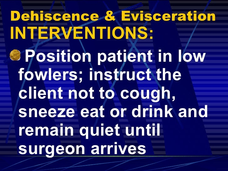Dehiscence & Evisceration <ul><li>INTERVENTIONS: </li></ul><ul><li>Position patient in low fowlers; instruct the client no...