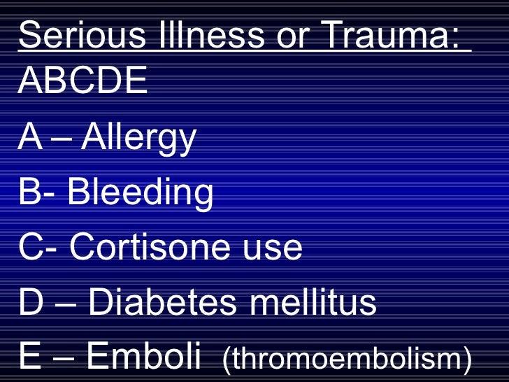 Serious Illness or Trauma:  ABCDE A – Allergy B- Bleeding C- Cortisone use D – Diabetes mellitus E – Emboli  (thromoemboli...