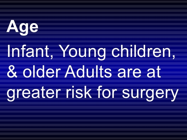 Age Infant, Young children, & older Adults are at greater risk for surgery