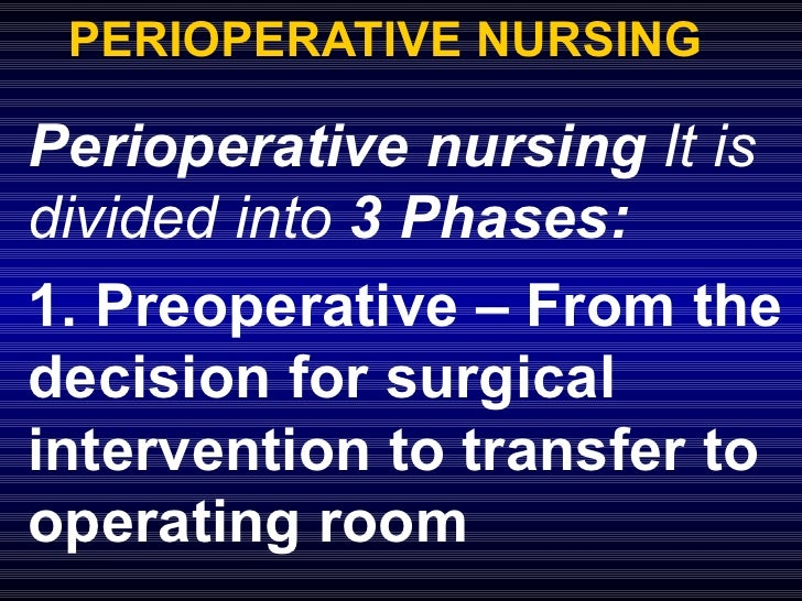 PERIOPERATIVE NURSING Perioperative nursing  It is divided into  3 Phases: 1. Preoperative – From the decision for surgica...