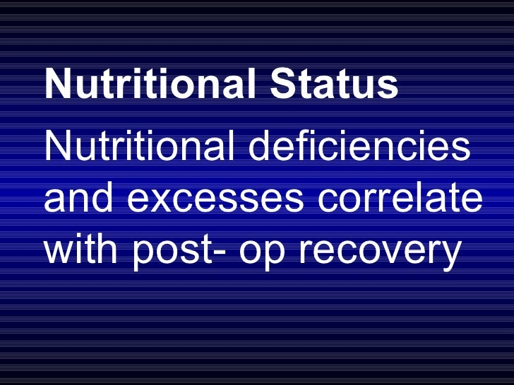 Nutritional Status Nutritional deficiencies and excesses correlate with post- op recovery