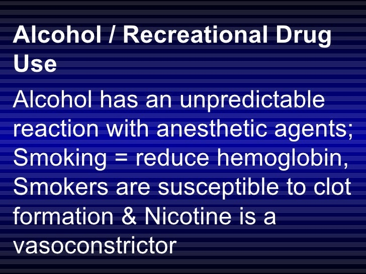 Alcohol / Recreational Drug Use Alcohol has an unpredictable reaction with anesthetic agents; Smoking = reduce hemoglobin,...