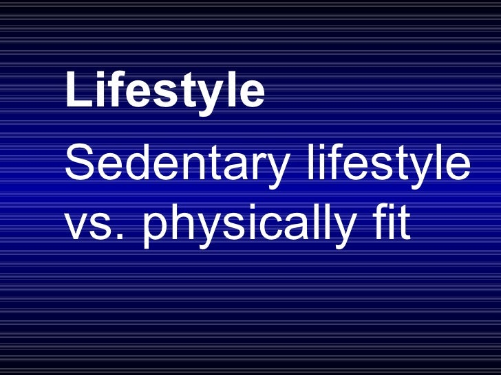 Lifestyle Sedentary lifestyle vs. physically fit