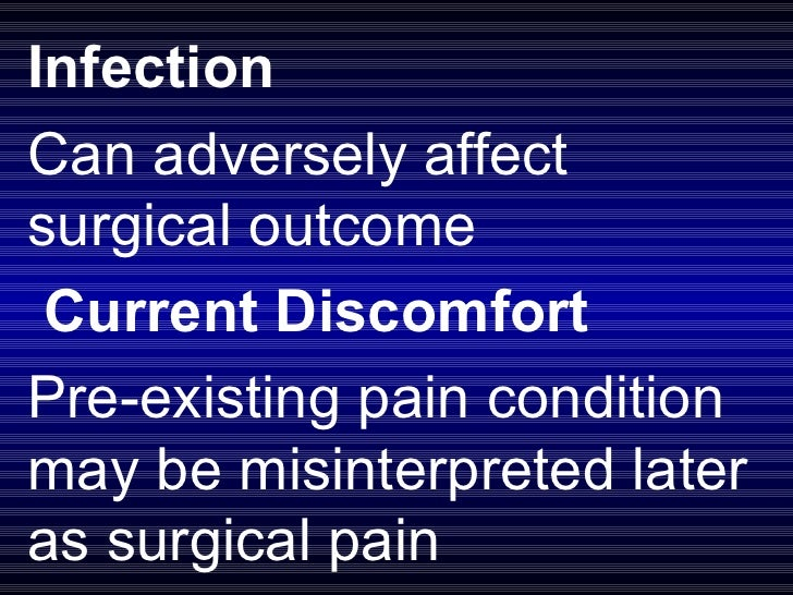 Infection Can adversely affect surgical outcome  Current Discomfort Pre-existing pain condition may be misinterpreted lat...