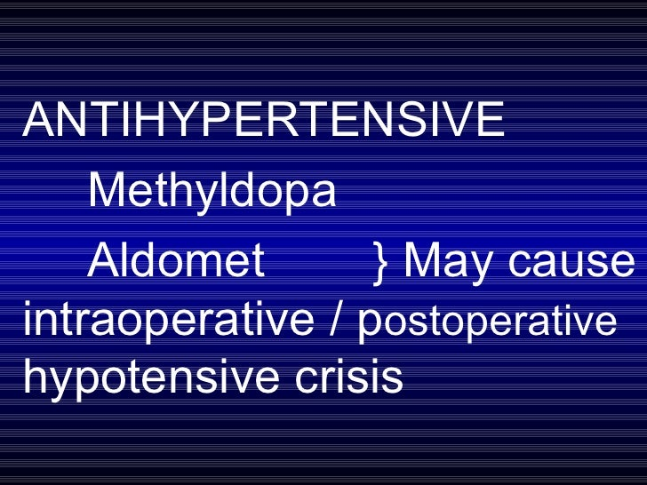 ANTIHYPERTENSIVE Methyldopa Aldomet  } May cause intraoperative / p ostoperative  hypotensive crisis
