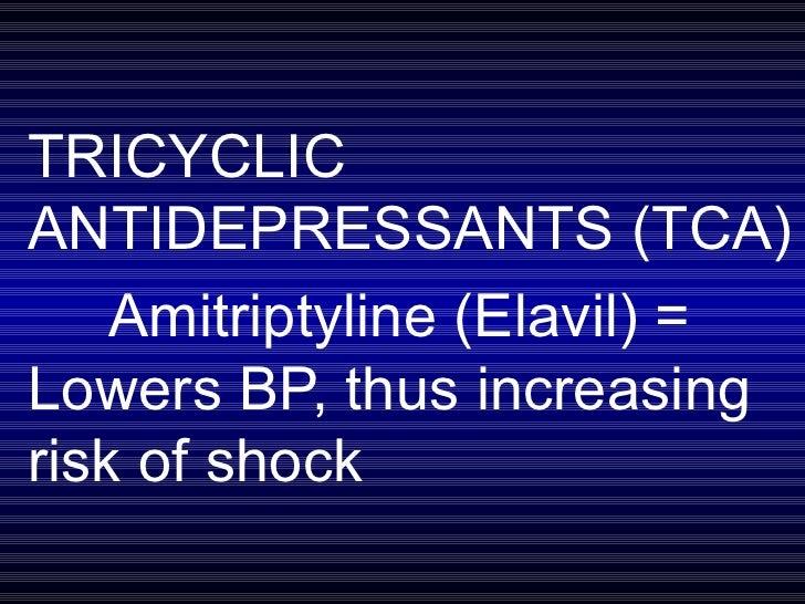 TRICYCLIC ANTIDEPRESSANTS (TCA) Amitriptyline (Elavil) = Lowers BP, thus increasing risk of shock