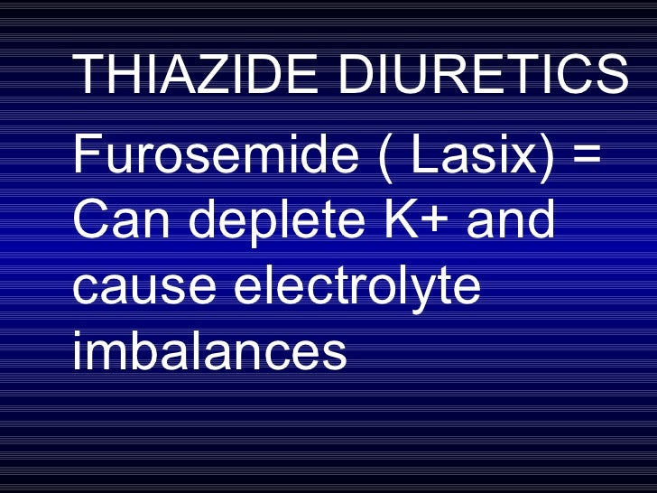 THIAZIDE DIURETICS Furosemide ( Lasix) = Can deplete K+ and cause electrolyte imbalances