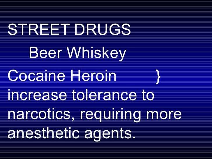 STREET DRUGS Beer Whiskey Cocaine Heroin  }  increase tolerance to  narcotics, requiring more  anesthetic agents.