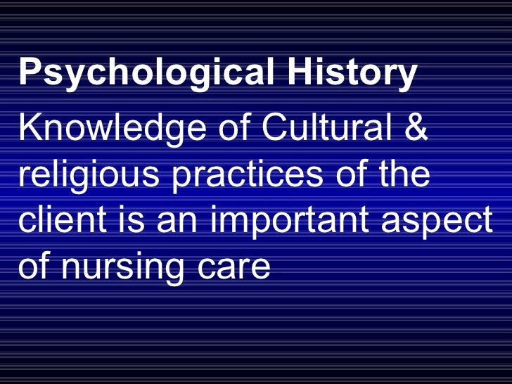 Psychological History Knowledge of Cultural & religious practices of the client is an important aspect of nursing care