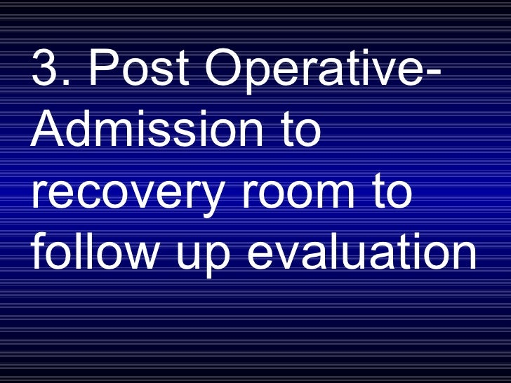 3. Post Operative- Admission to recovery room to follow up evaluation