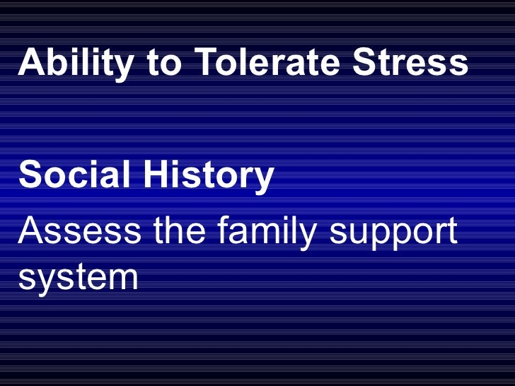 Ability to Tolerate Stress    Social History  Assess the family support system