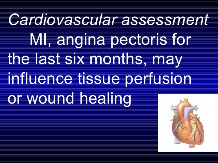 Cardiovascular assessment  MI, angina pectoris for  the last six months, may  influence tissue perfusion  or wound healing
