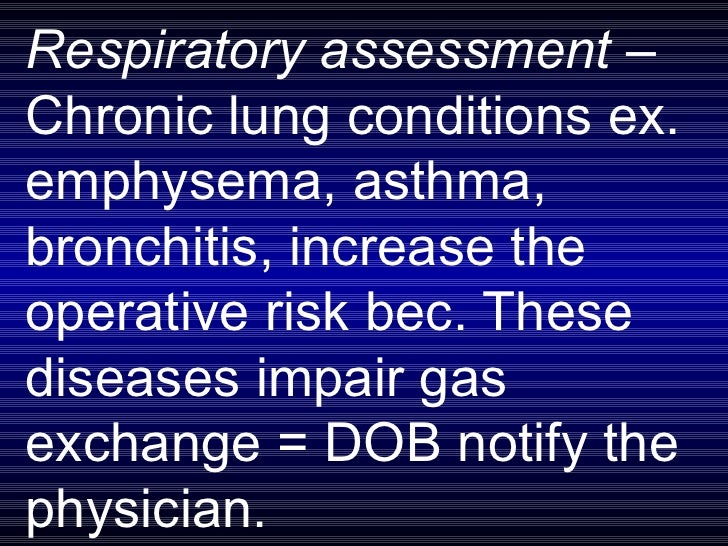 Respiratory assessment –  Chronic lung conditions ex. emphysema, asthma,  bronchitis, increase the operative risk bec. The...