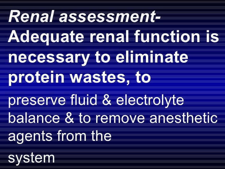 Renal assessment-  Adequate renal function is necessary to eliminate protein wastes, to  preserve fluid & electrolyte bala...