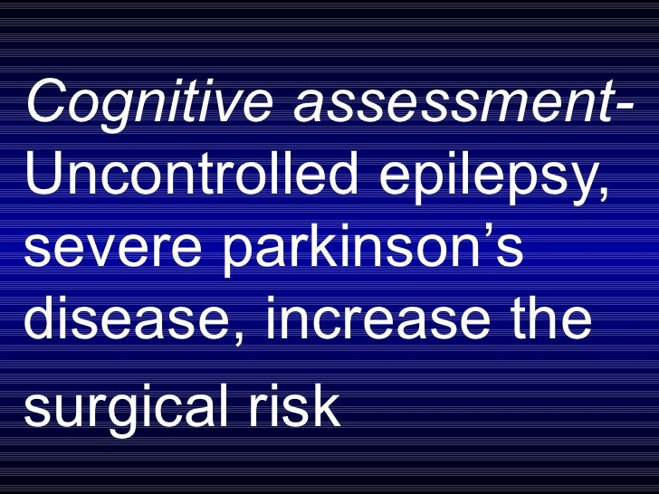 Cognitive assessment-  Uncontrolled epilepsy, severe parkinson's disease, increase the  surgical risk