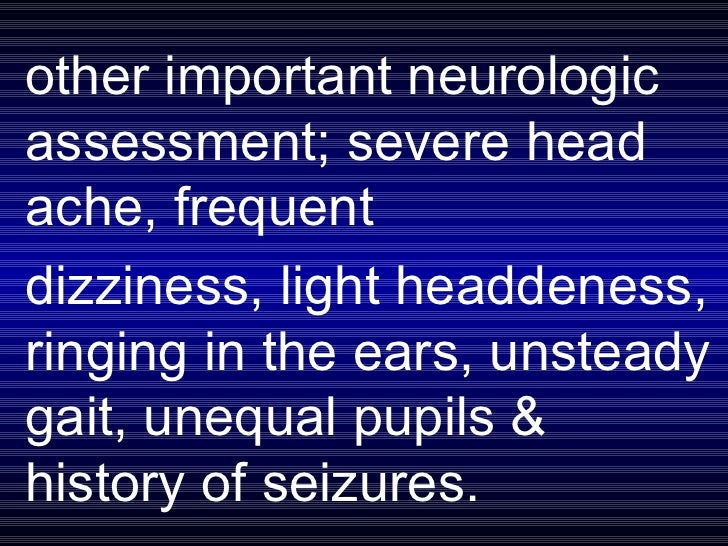 other important neurologic assessment; severe head ache, frequent  dizziness, light headdeness, ringing in the ears, unste...
