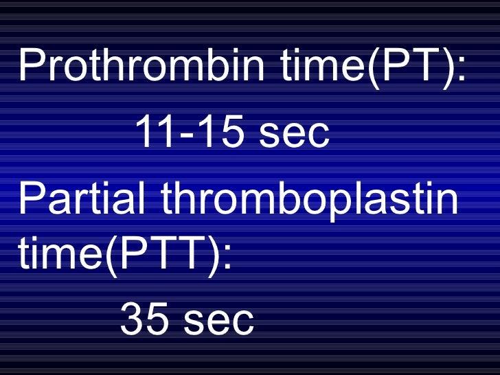Prothrombin time(PT): 11-15 sec Partial thromboplastin time(PTT): 35 sec